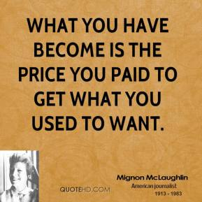 Mignon McLaughlin - What you have become is the price you paid to get what you used to want.
