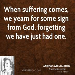 Mignon McLaughlin - When suffering comes, we yearn for some sign from God, forgetting we have just had one.
