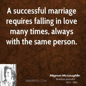Mignon McLaughlin - A successful marriage requires falling in love many times, always with the same person.