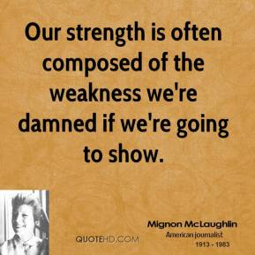 Our strength is often composed of the weakness we're damned if we're going to show.
