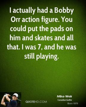Mike Weir - I actually had a Bobby Orr action figure. You could put the pads on him and skates and all that. I was 7, and he was still playing.