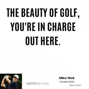 The beauty of golf, you're in charge out here.