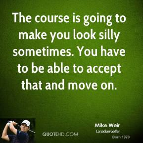 The course is going to make you look silly sometimes. You have to be able to accept that and move on.