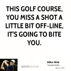 This golf course, you miss a shot a little bit off-line, it's going to bite you.