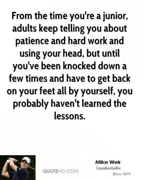 Mike Weir  - From the time you're a junior, adults keep telling you about patience and hard work and using your head, but until you've been knocked down a few times and have to get back on your feet all by yourself, you probably haven't learned the lessons.