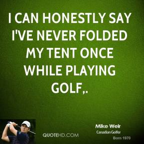 I can honestly say I've never folded my tent once while playing golf.