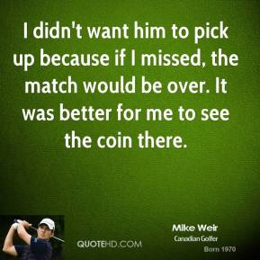 I didn't want him to pick up because if I missed, the match would be over. It was better for me to see the coin there.
