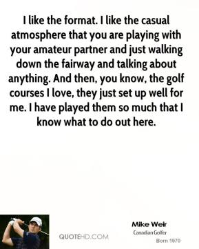Mike Weir  - I like the format. I like the casual atmosphere that you are playing with your amateur partner and just walking down the fairway and talking about anything. And then, you know, the golf courses I love, they just set up well for me. I have played them so much that I know what to do out here.