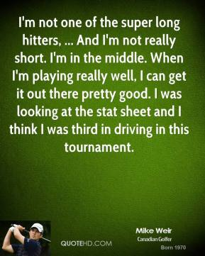 I'm not one of the super long hitters, ... And I'm not really short. I'm in the middle. When I'm playing really well, I can get it out there pretty good. I was looking at the stat sheet and I think I was third in driving in this tournament.