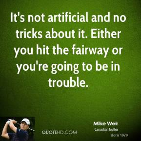 It's not artificial and no tricks about it. Either you hit the fairway or you're going to be in trouble.