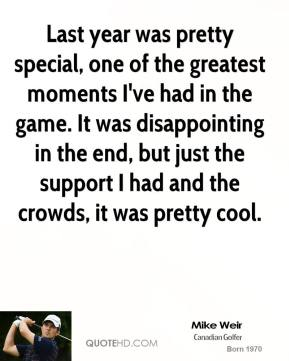 Last year was pretty special, one of the greatest moments I've had in the game. It was disappointing in the end, but just the support I had and the crowds, it was pretty cool.