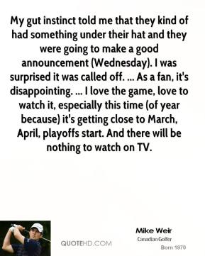 My gut instinct told me that they kind of had something under their hat and they were going to make a good announcement (Wednesday). I was surprised it was called off. ... As a fan, it's disappointing. ... I love the game, love to watch it, especially this time (of year because) it's getting close to March, April, playoffs start. And there will be nothing to watch on TV.