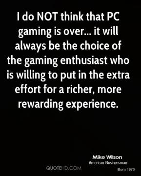 Mike Wilson - I do NOT think that PC gaming is over... it will always be the choice of the gaming enthusiast who is willing to put in the extra effort for a richer, more rewarding experience.