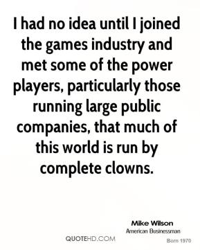 Mike Wilson - I had no idea until I joined the games industry and met some of the power players, particularly those running large public companies, that much of this world is run by complete clowns.