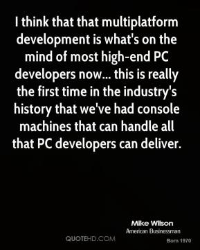 Mike Wilson - I think that that multiplatform development is what's on the mind of most high-end PC developers now... this is really the first time in the industry's history that we've had console machines that can handle all that PC developers can deliver.