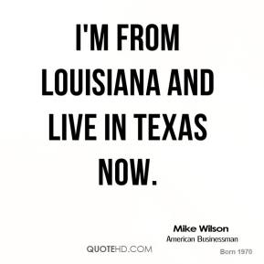 Mike Wilson - I'm from Louisiana and live in Texas now.