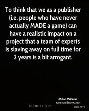 To think that we as a publisher (i.e. people who have never actually MADE a game) can have a realistic impact on a project that a team of experts is slaving away on full time for 2 years is a bit arrogant.