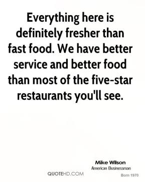 Everything here is definitely fresher than fast food. We have better service and better food than most of the five-star restaurants you'll see.