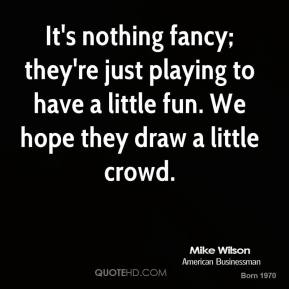Mike Wilson  - It's nothing fancy; they're just playing to have a little fun. We hope they draw a little crowd.