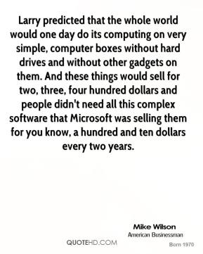 Larry predicted that the whole world would one day do its computing on very simple, computer boxes without hard drives and without other gadgets on them. And these things would sell for two, three, four hundred dollars and people didn't need all this complex software that Microsoft was selling them for you know, a hundred and ten dollars every two years.