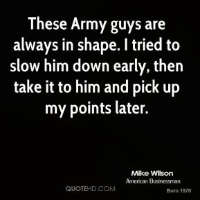 Mike Wilson  - These Army guys are always in shape. I tried to slow him down early, then take it to him and pick up my points later.