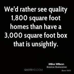 We'd rather see quality 1,800 square foot homes than have a 3,000 square foot box that is unsightly.