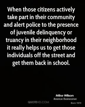 Mike Wilson  - When those citizens actively take part in their community and alert police to the presence of juvenile delinquency or truancy in their neighborhood it really helps us to get those individuals off the street and get them back in school.