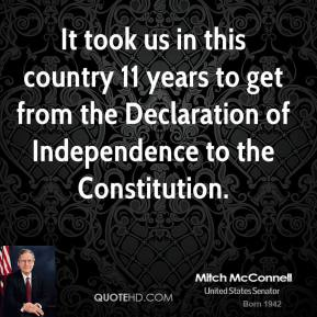 Mitch McConnell - It took us in this country 11 years to get from the Declaration of Independence to the Constitution.