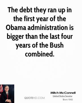 Mitch McConnell - The debt they ran up in the first year of the Obama administration is bigger than the last four years of the Bush combined.