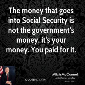 Mitch McConnell - The money that goes into Social Security is not the government's money. it's your money. You paid for it.