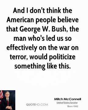 And I don't think the American people believe that George W. Bush, the man who's led us so effectively on the war on terror, would politicize something like this.