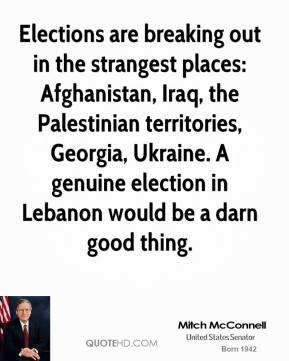 Mitch McConnell  - Elections are breaking out in the strangest places: Afghanistan, Iraq, the Palestinian territories, Georgia, Ukraine. A genuine election in Lebanon would be a darn good thing.