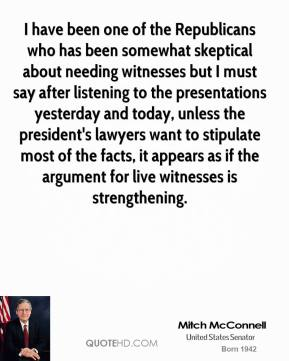 I have been one of the Republicans who has been somewhat skeptical about needing witnesses but I must say after listening to the presentations yesterday and today, unless the president's lawyers want to stipulate most of the facts, it appears as if the argument for live witnesses is strengthening.
