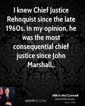 I knew Chief Justice Rehnquist since the late 1960s. In my opinion, he was the most consequential chief justice since John Marshall.