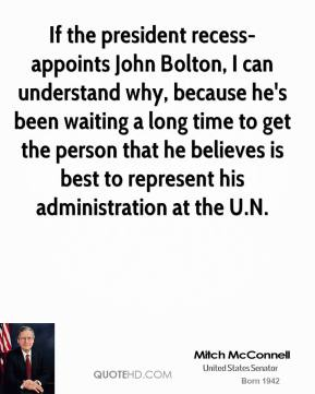 If the president recess-appoints John Bolton, I can understand why, because he's been waiting a long time to get the person that he believes is best to represent his administration at the U.N.