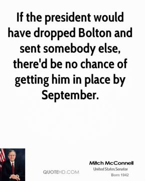 If the president would have dropped Bolton and sent somebody else, there'd be no chance of getting him in place by September.