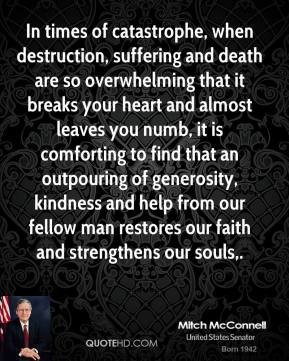 In times of catastrophe, when destruction, suffering and death are so overwhelming that it breaks your heart and almost leaves you numb, it is comforting to find that an outpouring of generosity, kindness and help from our fellow man restores our faith and strengthens our souls.