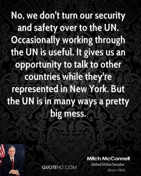 No, we don't turn our security and safety over to the UN. Occasionally working through the UN is useful. It gives us an opportunity to talk to other countries while they're represented in New York. But the UN is in many ways a pretty big mess.