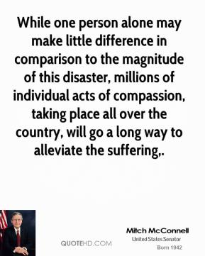 While one person alone may make little difference in comparison to the magnitude of this disaster, millions of individual acts of compassion, taking place all over the country, will go a long way to alleviate the suffering.