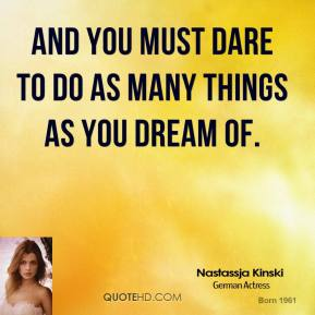 And you must dare to do as many things as you dream of.