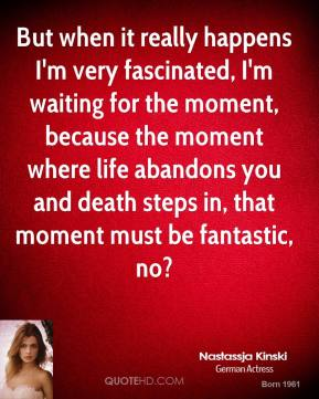 Nastassja Kinski - But when it really happens I'm very fascinated, I'm waiting for the moment, because the moment where life abandons you and death steps in, that moment must be fantastic, no?