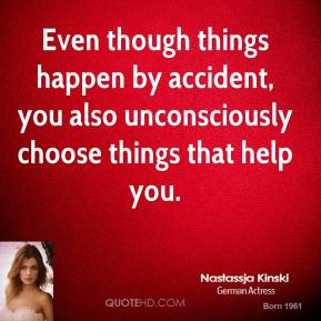 Even though things happen by accident, you also unconsciously choose things that help you.
