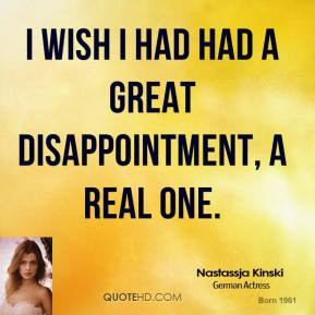 I wish I had had a great disappointment, a real one.