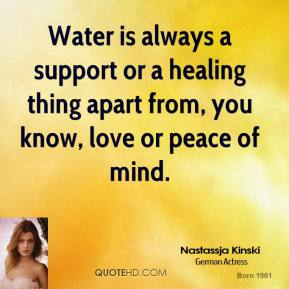 Nastassja Kinski - Water is always a support or a healing thing apart from, you know, love or peace of mind.