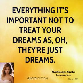 Everything It's important not to treat your dreams as, Oh, they're just dreams.