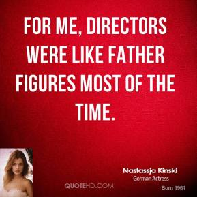 For me, directors were like father figures most of the time.