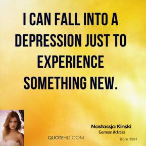 I can fall into a depression just to experience something new.