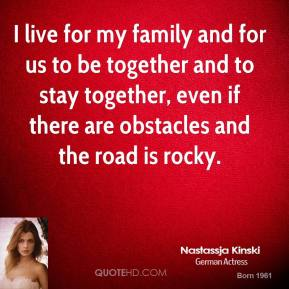 I live for my family and for us to be together and to stay together, even if there are obstacles and the road is rocky.