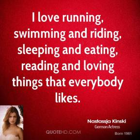 I love running, swimming and riding, sleeping and eating, reading and loving things that everybody likes.