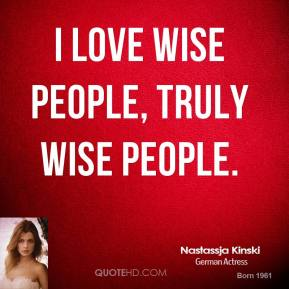 I love wise people, truly wise people.